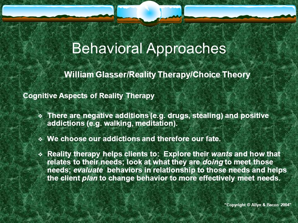 Behavioral Approaches William Glasser/Reality Therapy/Choice Theory Cognitive Aspects of Reality Therapy  There are negative additions (e.g. drugs, s