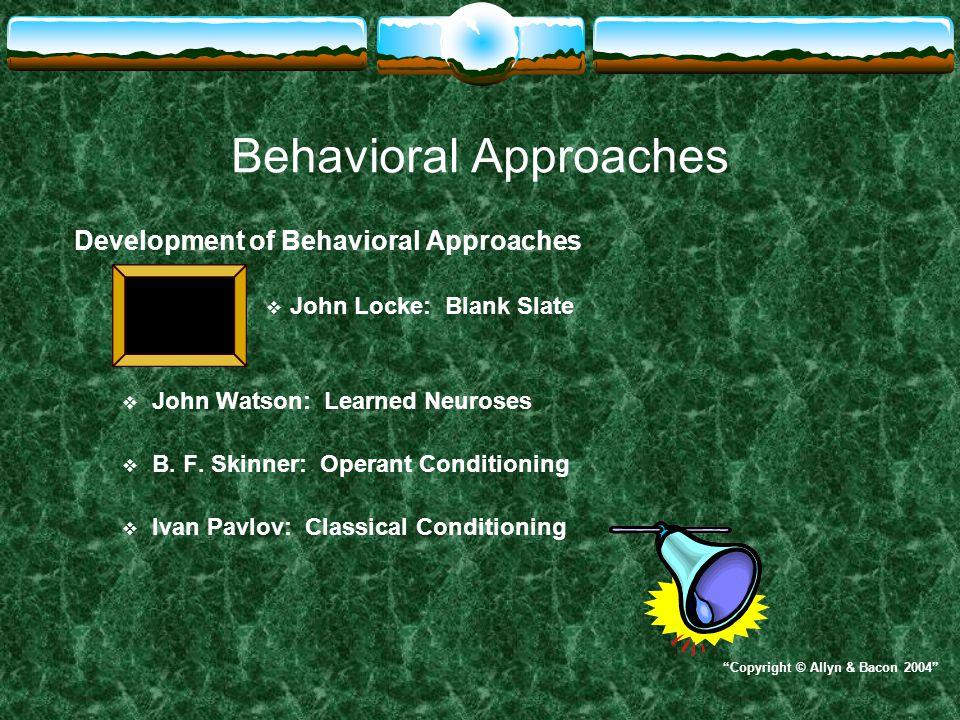 Behavioral Approaches Development of Behavioral Approaches  John Locke: Blank Slate  John Watson: Learned Neuroses  B. F. Skinner: Operant Conditio