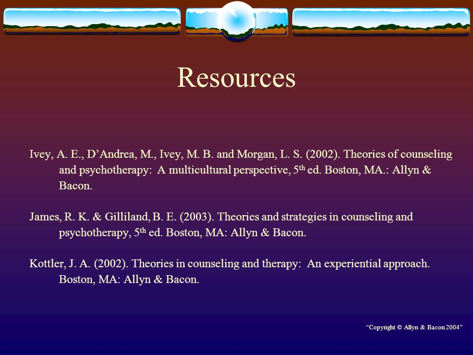 Resources Ivey, A. E., D'Andrea, M., Ivey, M. B. and Morgan, L. S. (2002). Theories of counseling and psychotherapy: A multicultural perspective, 5 th