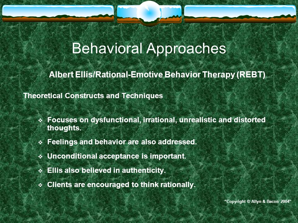 Behavioral Approaches Albert Ellis/Rational-Emotive Behavior Therapy (REBT) Theoretical Constructs and Techniques  Focuses on dysfunctional, irration