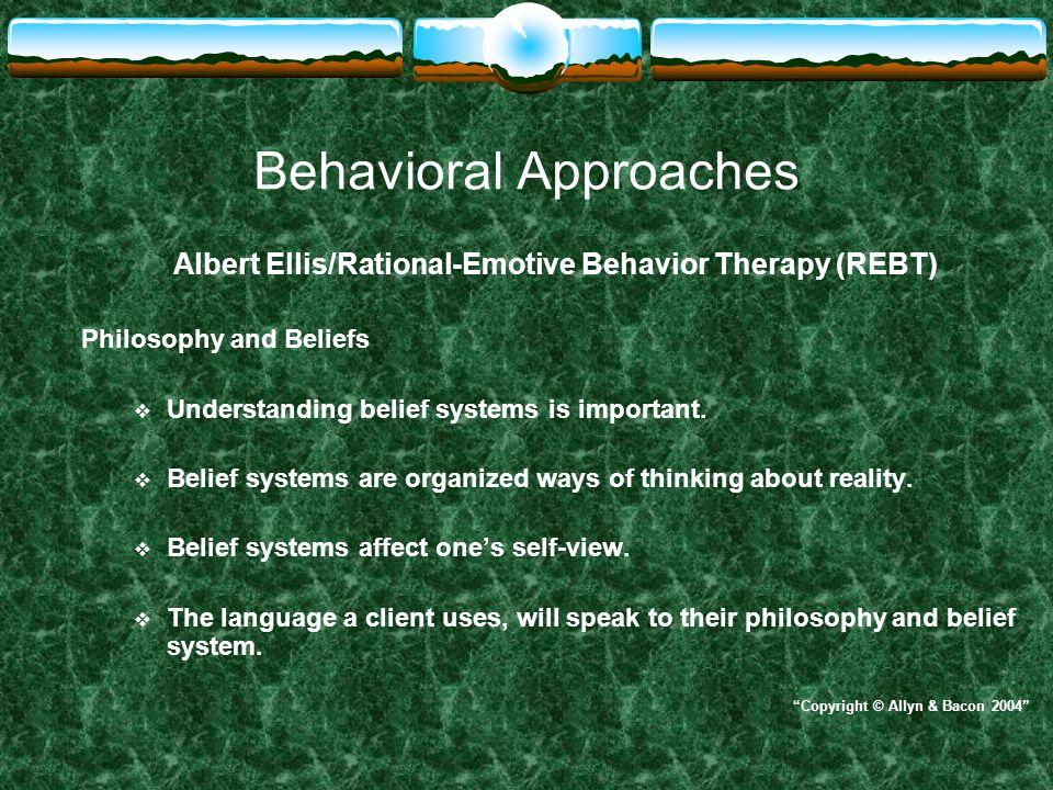 Behavioral Approaches Albert Ellis/Rational-Emotive Behavior Therapy (REBT) Philosophy and Beliefs  Understanding belief systems is important.  Beli