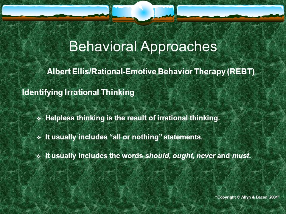 Behavioral Approaches Albert Ellis/Rational-Emotive Behavior Therapy (REBT) Identifying Irrational Thinking  Helpless thinking is the result of irrat