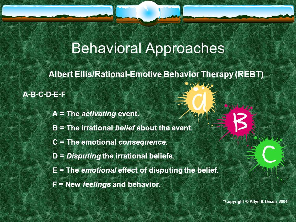 Behavioral Approaches Albert Ellis/Rational-Emotive Behavior Therapy (REBT) A-B-C-D-E-F A = The activating event. B = The irrational belief about the