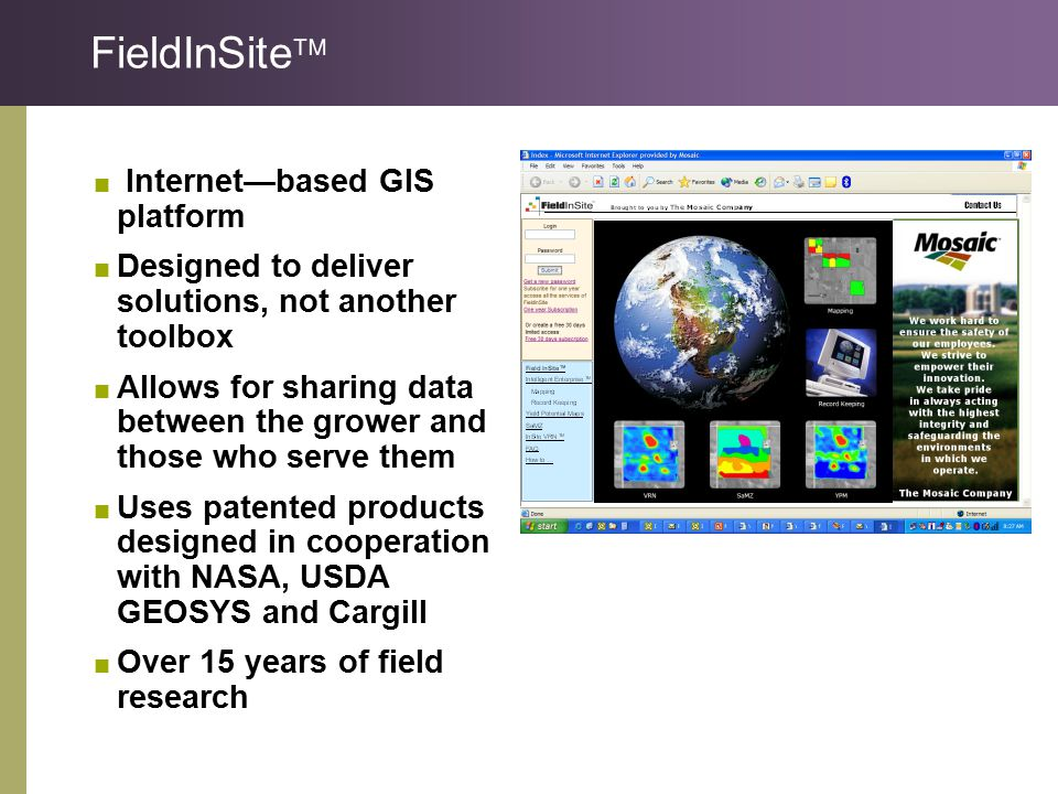 FieldInSite   Internet—based GIS platform  Designed to deliver solutions, not another toolbox  Allows for sharing data between the grower and those who serve them  Uses patented products designed in cooperation with NASA, USDA GEOSYS and Cargill  Over 15 years of field research