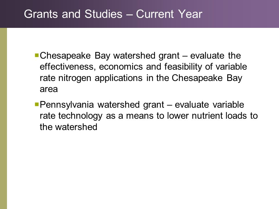 Grants and Studies – Current Year  Chesapeake Bay watershed grant – evaluate the effectiveness, economics and feasibility of variable rate nitrogen applications in the Chesapeake Bay area  Pennsylvania watershed grant – evaluate variable rate technology as a means to lower nutrient loads to the watershed