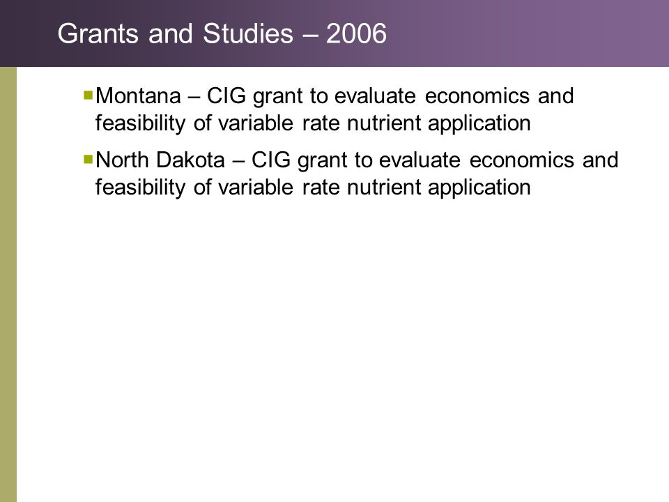Grants and Studies – 2006  Montana – CIG grant to evaluate economics and feasibility of variable rate nutrient application  North Dakota – CIG grant to evaluate economics and feasibility of variable rate nutrient application
