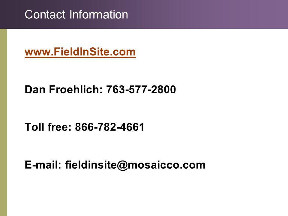 Contact Information www.FieldInSite.com Dan Froehlich: 763-577-2800 Toll free: 866-782-4661 E-mail: fieldinsite@mosaicco.com