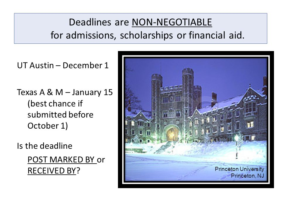 Deadlines are NON-NEGOTIABLE for admissions, scholarships or financial aid. UT Austin – December 1 Texas A & M – January 15 (best chance if submitted