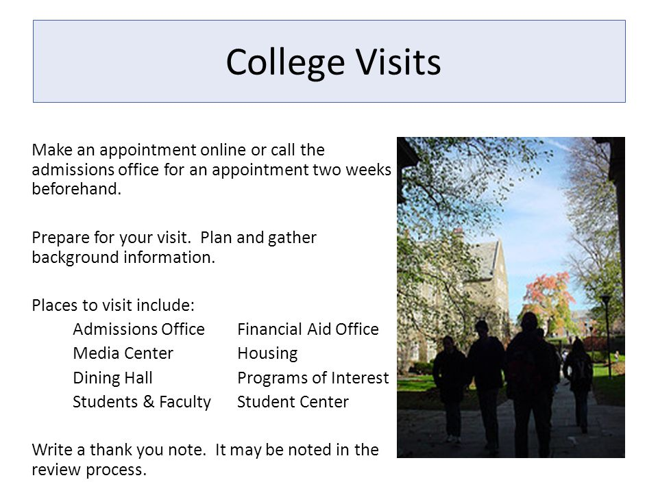 College Visits Make an appointment online or call the admissions office for an appointment two weeks beforehand. Prepare for your visit. Plan and gath