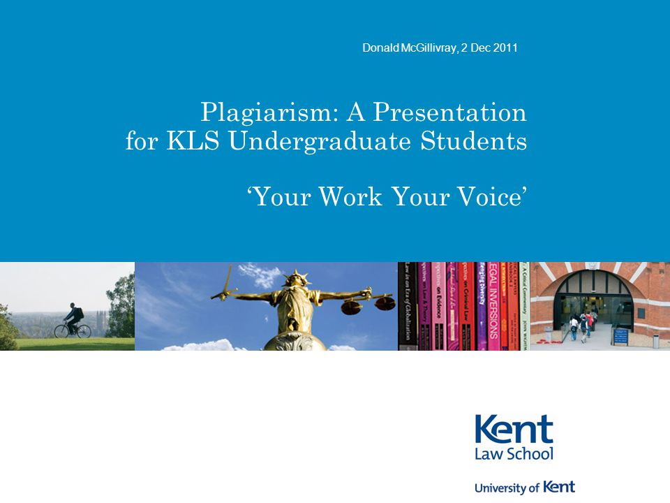 Plagiarism: A Presentation for KLS Undergraduate Students 'Your Work Your Voice' Donald McGillivray, 2 Dec 2011
