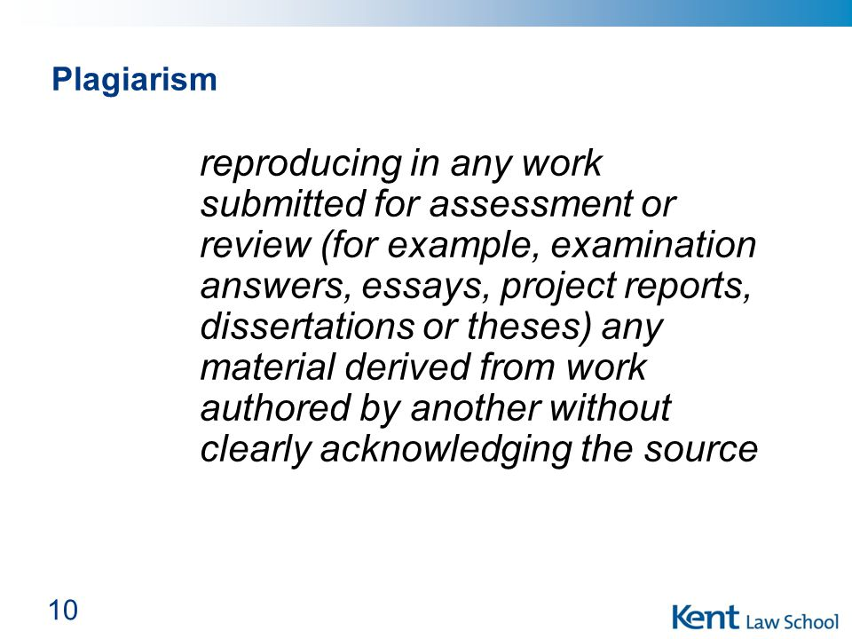 Plagiarism reproducing in any work submitted for assessment or review (for example, examination answers, essays, project reports, dissertations or the