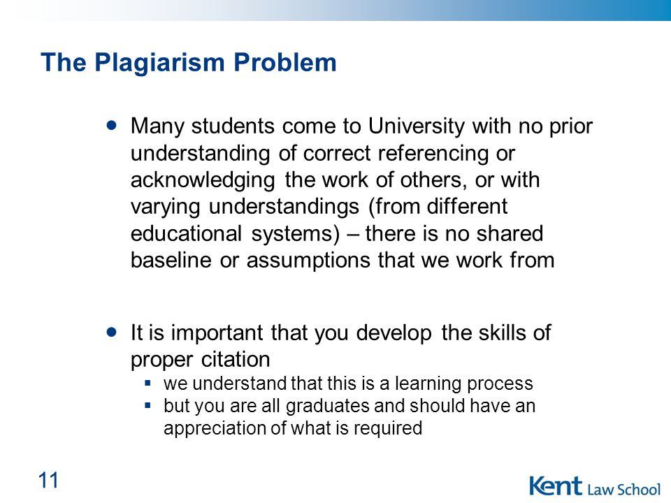The Plagiarism Problem Many students come to University with no prior understanding of correct referencing or acknowledging the work of others, or with varying understandings (from different educational systems) – there is no shared baseline or assumptions that we work from It is important that you develop the skills of proper citation  we understand that this is a learning process  but you are all graduates and should have an appreciation of what is required 11