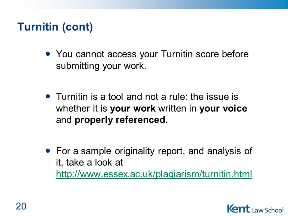 Turnitin (cont) You cannot access your Turnitin score before submitting your work. Turnitin is a tool and not a rule: the issue is whether it is your
