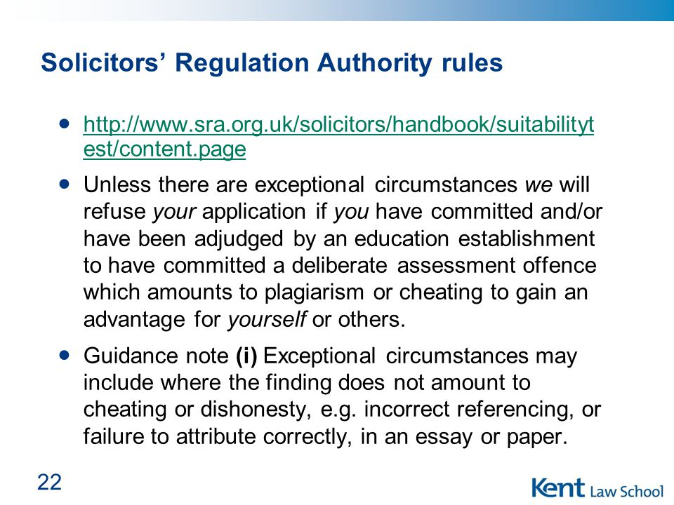22 Solicitors' Regulation Authority rules http://www.sra.org.uk/solicitors/handbook/suitabilityt est/content.page http://www.sra.org.uk/solicitors/handbook/suitabilityt est/content.page Unless there are exceptional circumstances we will refuse your application if you have committed and/or have been adjudged by an education establishment to have committed a deliberate assessment offence which amounts to plagiarism or cheating to gain an advantage for yourself or others.