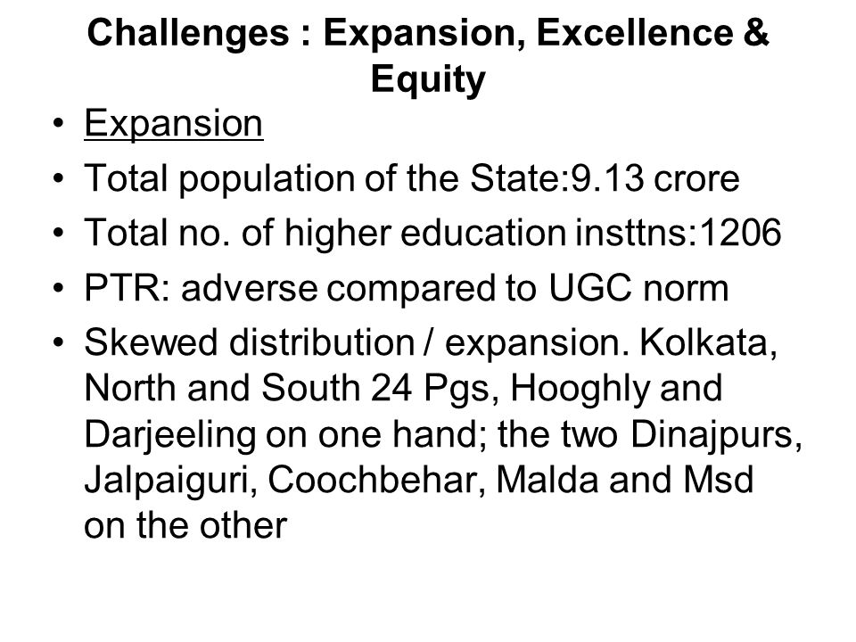 Challenges : Expansion, Excellence & Equity Expansion Total population of the State:9.13 crore Total no. of higher education insttns:1206 PTR: adverse