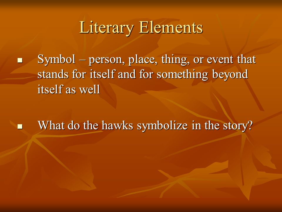 Literary Elements Symbol – person, place, thing, or event that stands for itself and for something beyond itself as well Symbol – person, place, thing