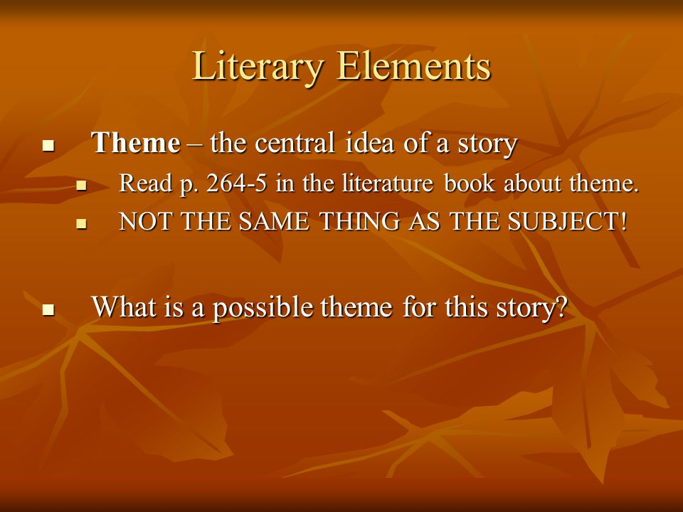 Literary Elements Theme – the central idea of a story Theme – the central idea of a story Read p. 264-5 in the literature book about theme. Read p. 26