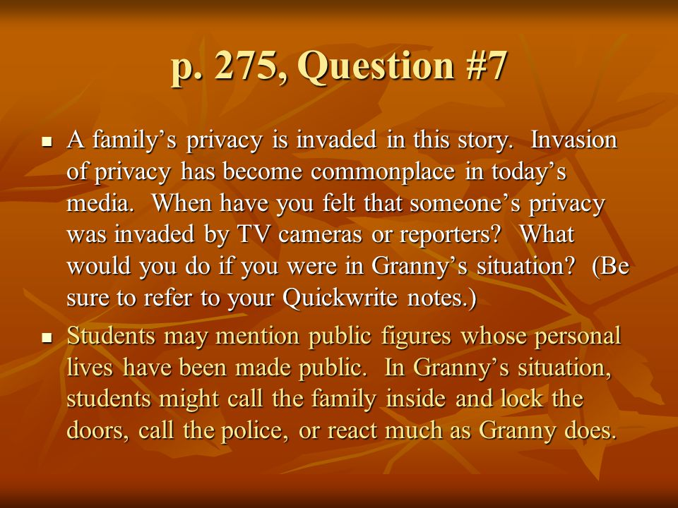 p. 275, Question #7 A family's privacy is invaded in this story. Invasion of privacy has become commonplace in today's media. When have you felt that