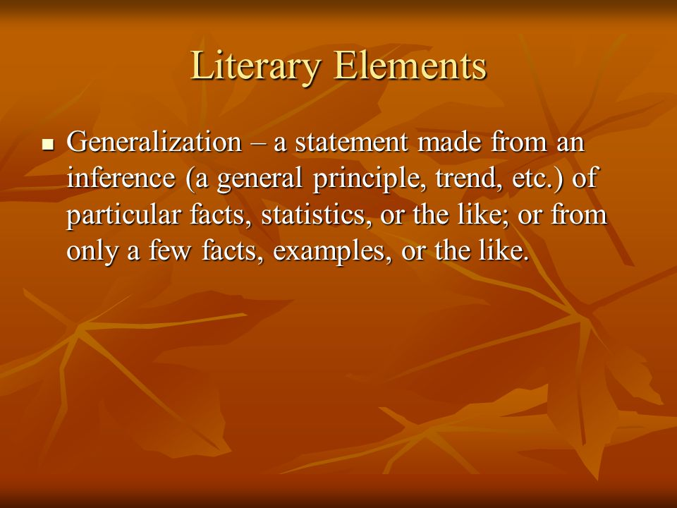 Literary Elements Generalization – a statement made from an inference (a general principle, trend, etc.) of particular facts, statistics, or the like;