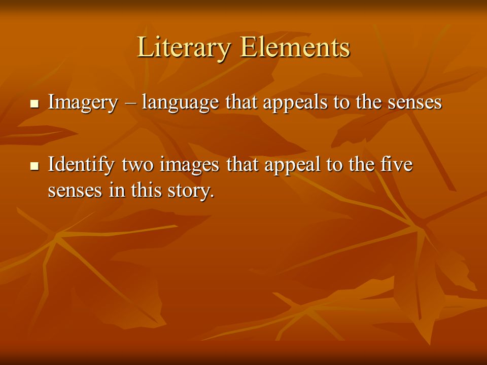 Literary Elements Imagery – language that appeals to the senses Imagery – language that appeals to the senses Identify two images that appeal to the f