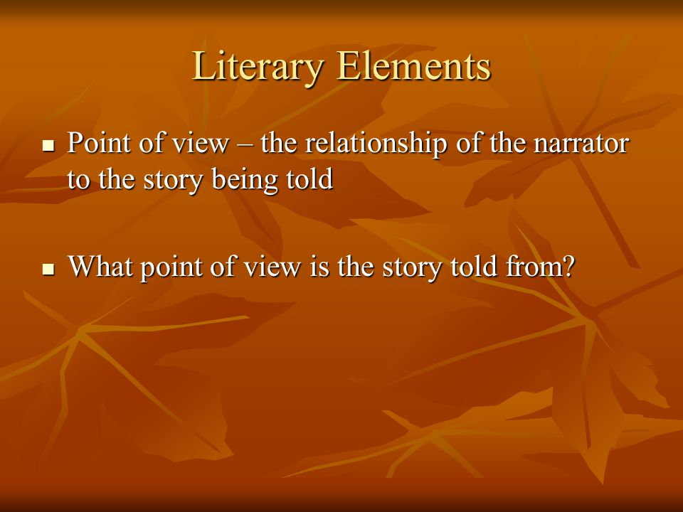 Literary Elements Point of view – the relationship of the narrator to the story being told Point of view – the relationship of the narrator to the sto
