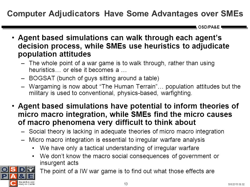5/6/2015 08:32 13 OSD/PA&E Computer Adjudicators Have Some Advantages over SMEs Agent based simulations can walk through each agent's decision process, while SMEs use heuristics to adjudicate population attitudes –The whole point of a war game is to walk through, rather than using heuristics… or else it becomes a … –BOGSAT (bunch of guys sitting around a table) –Wargaming is now about The Human Terrain … population attitudes but the military is used to conventional, physics-based, warfighting.