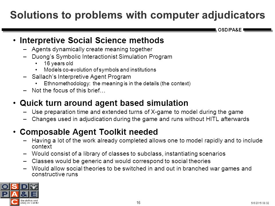 5/6/2015 08:32 16 OSD/PA&E Solutions to problems with computer adjudicators Interpretive Social Science methods –Agents dynamically create meaning together –Duong's Symbolic Interactionist Simulation Program 16 years old Models co-evolution of symbols and institutions –Sallach's Interpretive Agent Program Ethnomethodology: the meaning is in the details (the context) –Not the focus of this brief… Quick turn around agent based simulation –Use preparation time and extended turns of X-game to model during the game –Changes used in adjudication during the game and runs without HITL afterwards Composable Agent Toolkit needed –Having a lot of the work already completed allows one to model rapidly and to include context –Would consist of a library of classes to subclass, instantiating scenarios –Classes would be generic and would correspond to social theories –Would allow social theories to be switched in and out in branched war games and constructive runs