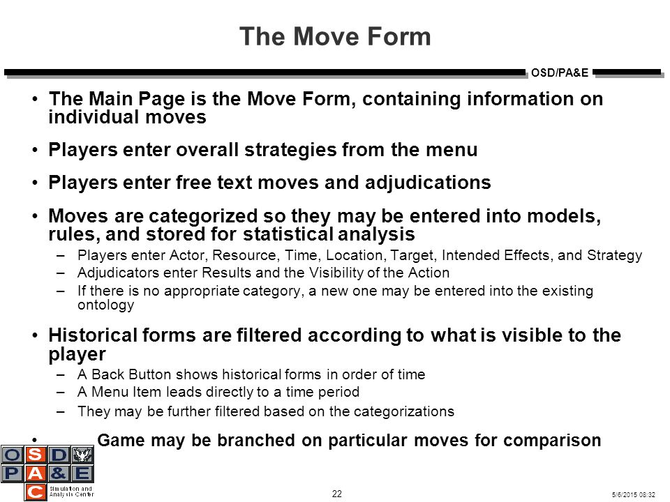 5/6/2015 08:32 22 OSD/PA&E The Move Form The Main Page is the Move Form, containing information on individual moves Players enter overall strategies from the menu Players enter free text moves and adjudications Moves are categorized so they may be entered into models, rules, and stored for statistical analysis –Players enter Actor, Resource, Time, Location, Target, Intended Effects, and Strategy –Adjudicators enter Results and the Visibility of the Action –If there is no appropriate category, a new one may be entered into the existing ontology Historical forms are filtered according to what is visible to the player –A Back Button shows historical forms in order of time –A Menu Item leads directly to a time period –They may be further filtered based on the categorizations Game may be branched on particular moves for comparison