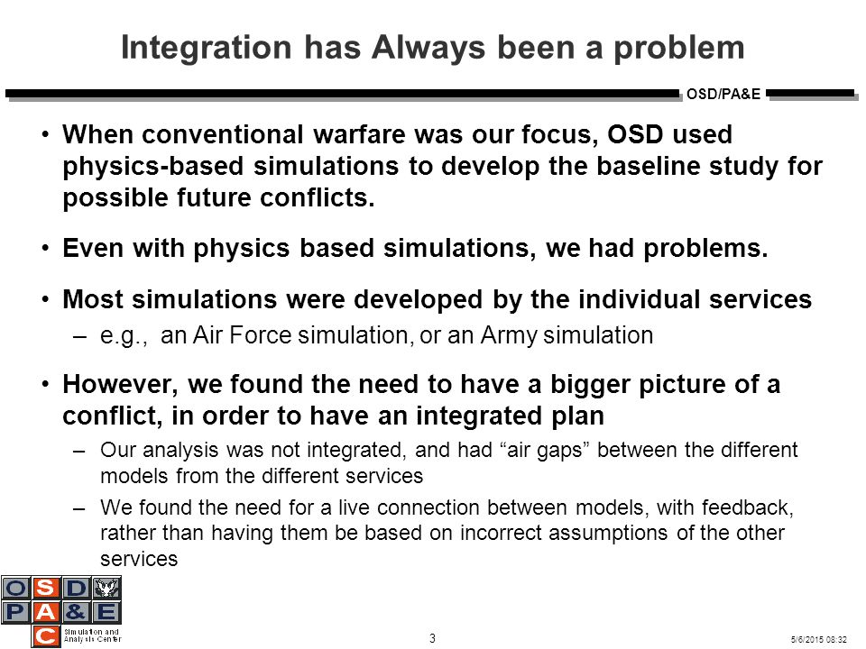 5/6/2015 08:32 4 OSD/PA&E JWARS and the Quest for an Integrated Picture OSD sponsored the JWARS project, a large simulation that simulates every service in a conflict However, JWARS, because it was such a large simulation, ran behind schedule Lesson learned: You can not put the entire world in one simulation New Path for DOD: It is better to Compose Simulations –Middleware, High Level Architecture (HLA) and architectures of composition, Simulation Interoperability became important focuses for the Modeling and Simulation Community However, composition of simulations has its own set of problems –Semantic Interoperability: How do we ensure that simulations mean the same thing when they talk to each other.