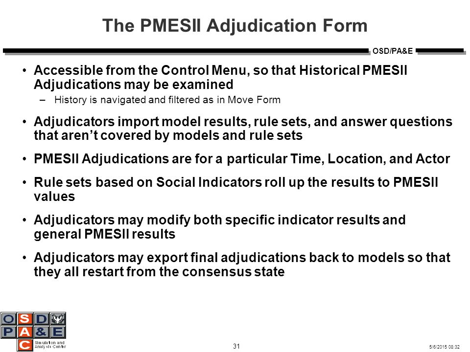 5/6/2015 08:32 31 OSD/PA&E The PMESII Adjudication Form Accessible from the Control Menu, so that Historical PMESII Adjudications may be examined –History is navigated and filtered as in Move Form Adjudicators import model results, rule sets, and answer questions that aren't covered by models and rule sets PMESII Adjudications are for a particular Time, Location, and Actor Rule sets based on Social Indicators roll up the results to PMESII values Adjudicators may modify both specific indicator results and general PMESII results Adjudicators may export final adjudications back to models so that they all restart from the consensus state
