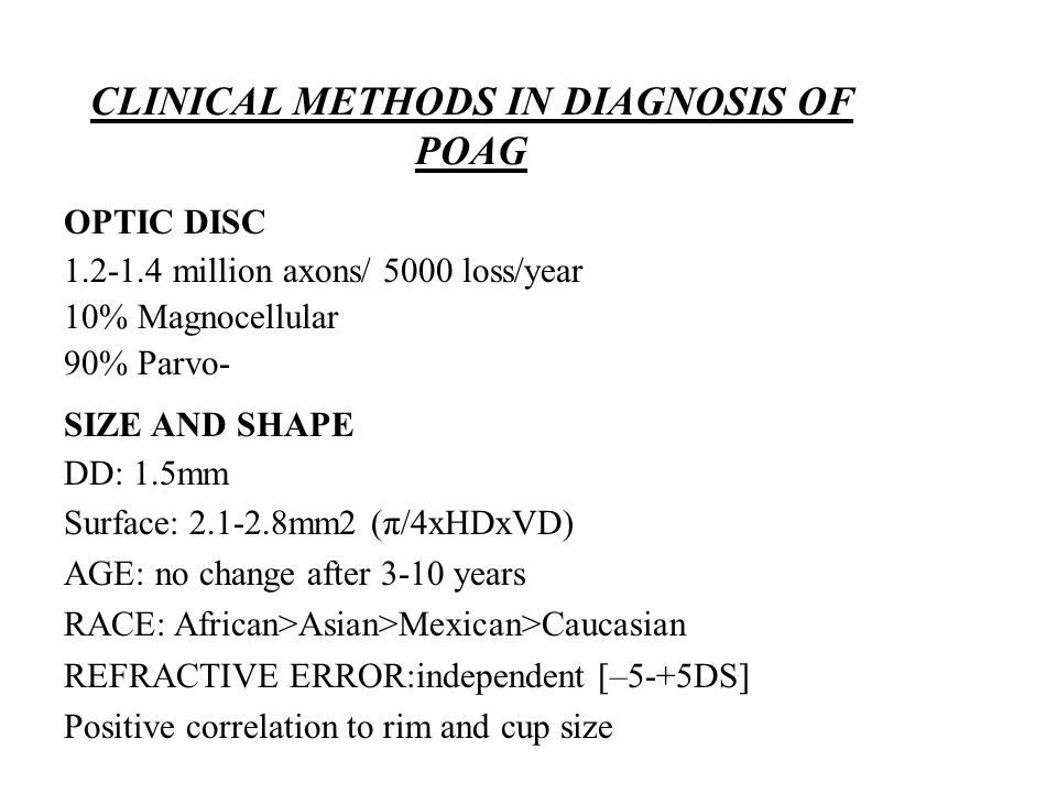 CLINICAL METHODS IN DIAGNOSIS OF POAG OPTIC DISC 1.2-1.4 million axons/ 5000 loss/year 10% Magnocellular 90% Parvo- SIZE AND SHAPE DD: 1.5mm Surface: 2.1-2.8mm2 (π/4xHDxVD) AGE: no change after 3-10 years RACE: African>Asian>Mexican>Caucasian REFRACTIVE ERROR:independent [–5-+5DS] Positive correlation to rim and cup size