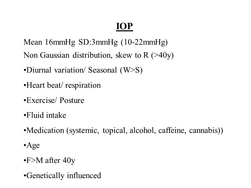 IOP Mean 16mmHg SD:3mmHg (10-22mmHg) Non Gaussian distribution, skew to R (>40y) Diurnal variation/ Seasonal (W>S) Heart beat/ respiration Exercise/ Posture Fluid intake Medication (systemic, topical, alcohol, caffeine, cannabis)) Age F>M after 40y Genetically influenced
