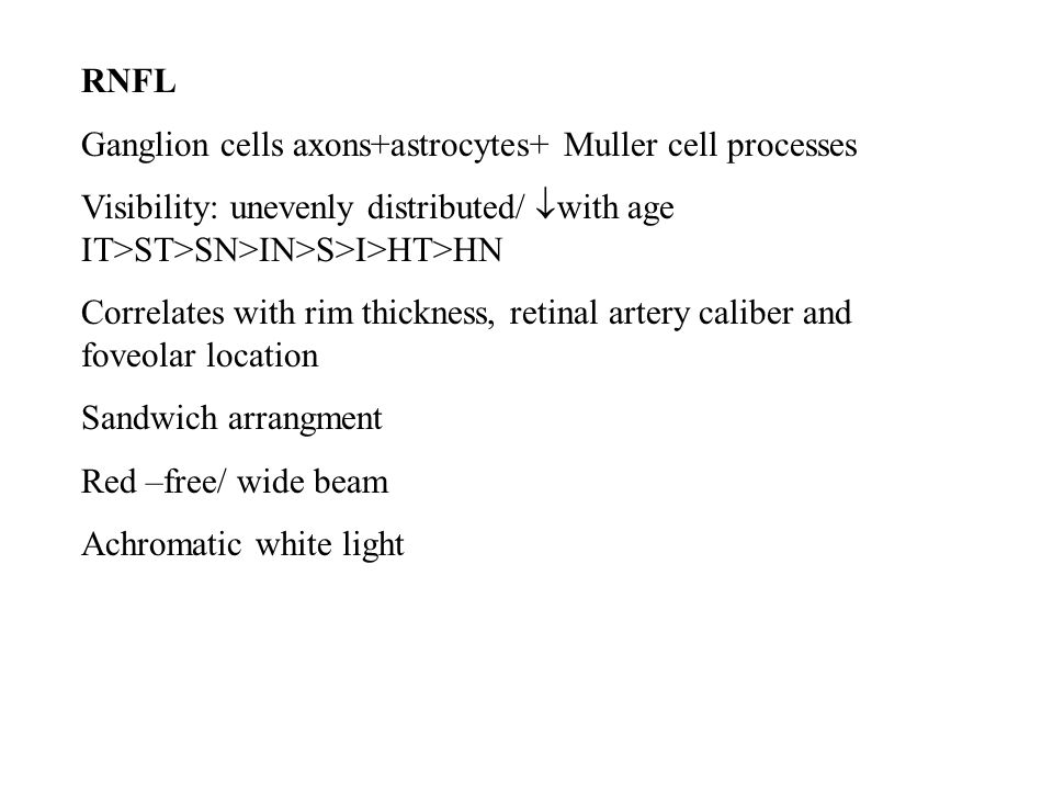 RNFL Ganglion cells axons+astrocytes+ Muller cell processes Visibility: unevenly distributed/  with age IT>ST>SN>IN>S>I>HT>HN Correlates with rim thickness, retinal artery caliber and foveolar location Sandwich arrangment Red –free/ wide beam Achromatic white light