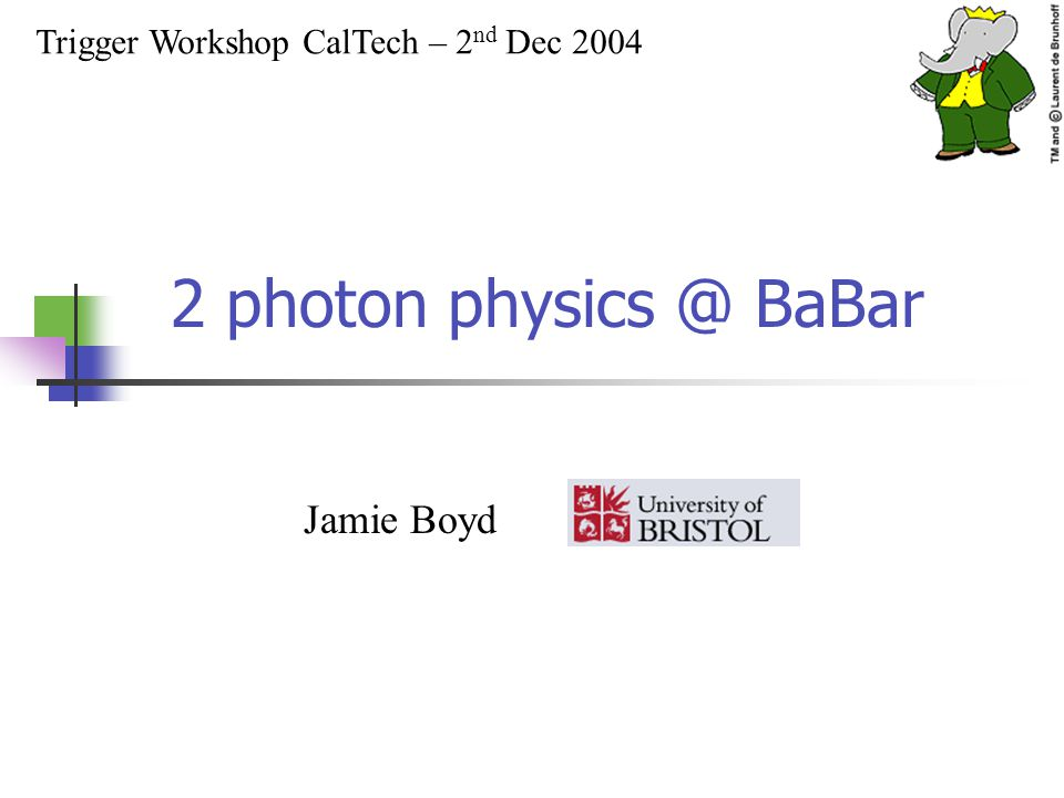 2 photon physics @ BaBar Trigger Workshop CalTech – 2 nd Dec 2004 Jamie Boyd