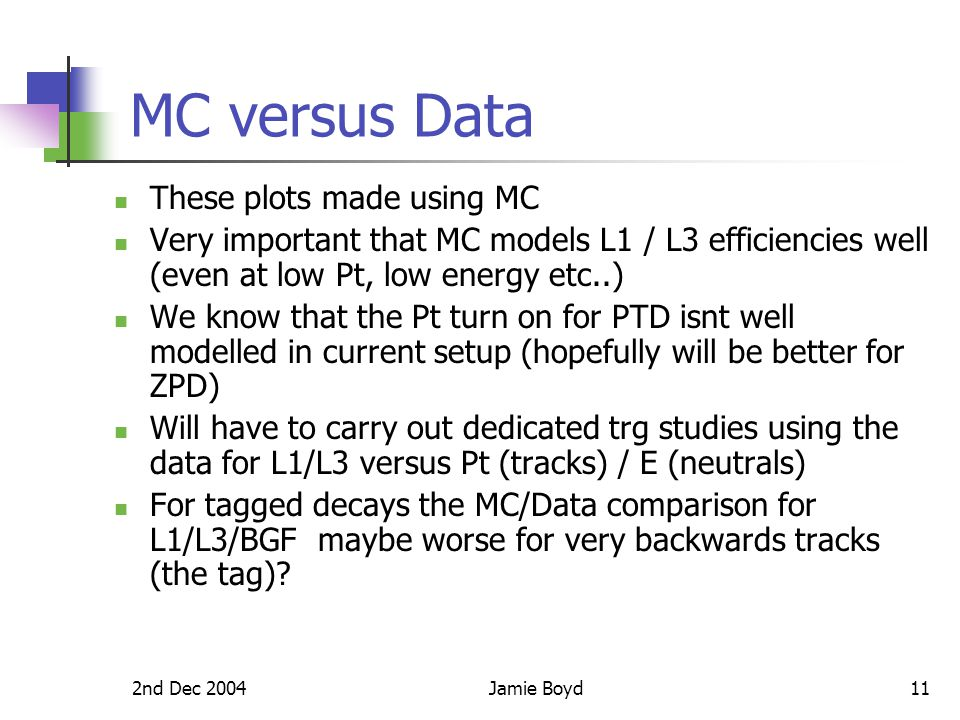 2nd Dec 2004Jamie Boyd11 MC versus Data These plots made using MC Very important that MC models L1 / L3 efficiencies well (even at low Pt, low energy