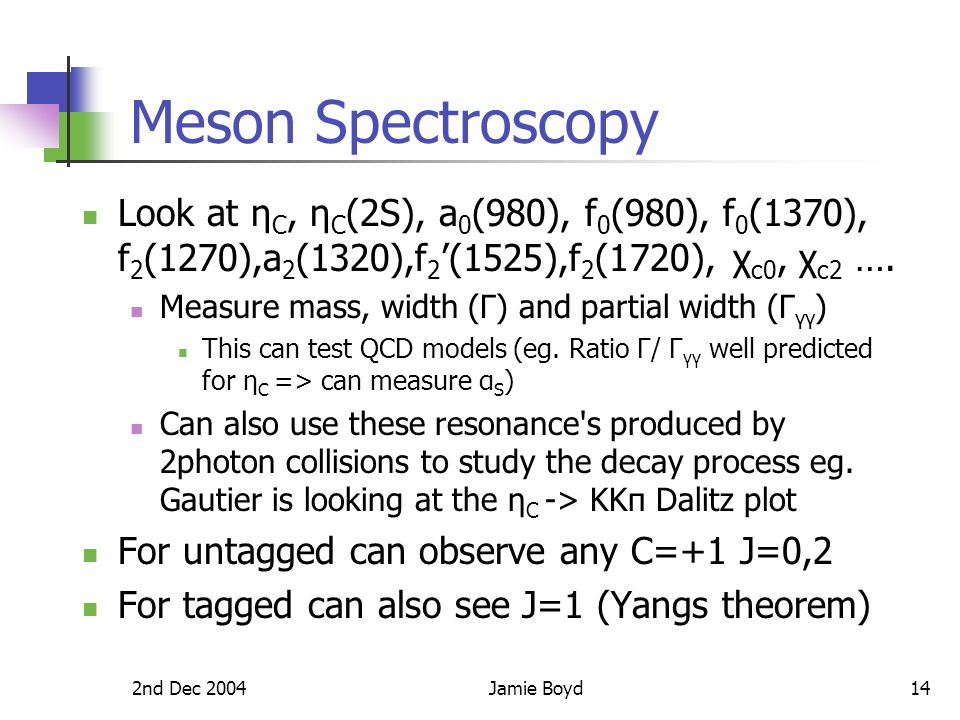 2nd Dec 2004Jamie Boyd14 Meson Spectroscopy Look at η C, η C (2S), a 0 (980), f 0 (980), f 0 (1370), f 2 (1270),a 2 (1320),f 2 '(1525),f 2 (1720), χ c