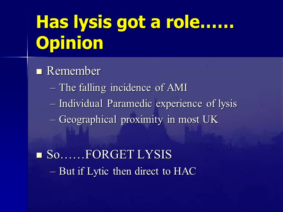 Has lysis got a role…… Opinion Remember Remember –The falling incidence of AMI –Individual Paramedic experience of lysis –Geographical proximity in mo