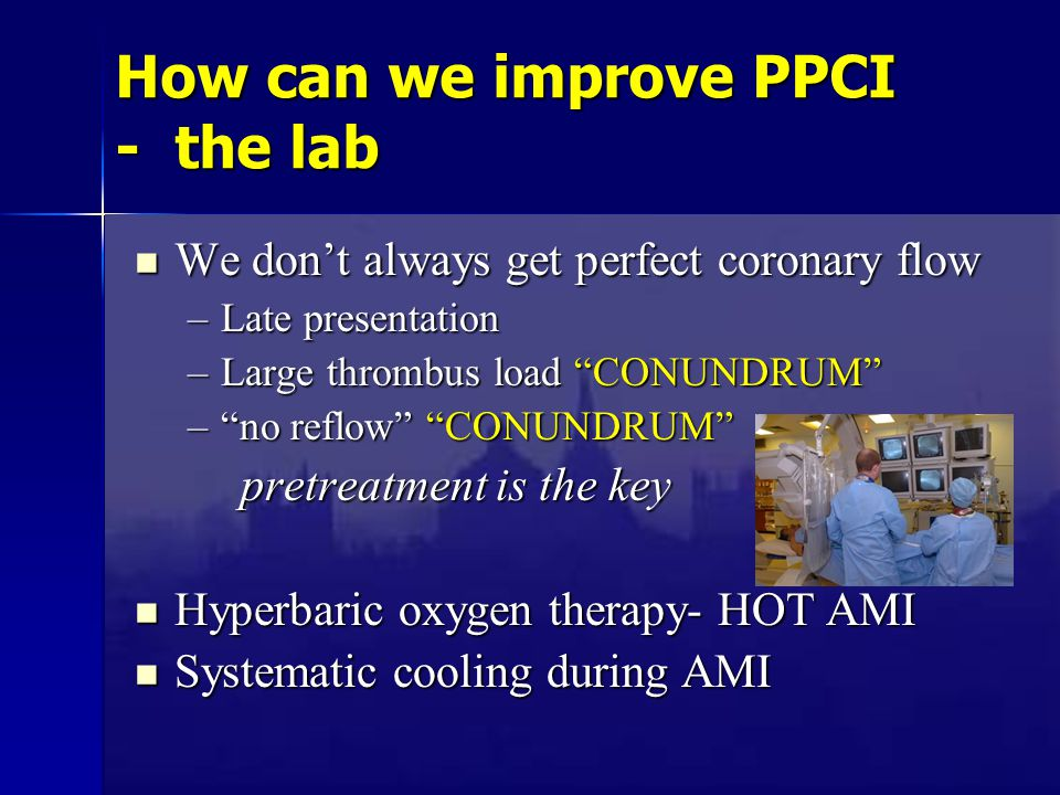 How can we improve PPCI - the lab We don't always get perfect coronary flow We don't always get perfect coronary flow –Late presentation –Large thrombus load CONUNDRUM – no reflow CONUNDRUM pretreatment is the key Hyperbaric oxygen therapy- HOT AMI Hyperbaric oxygen therapy- HOT AMI Systematic cooling during AMI Systematic cooling during AMI