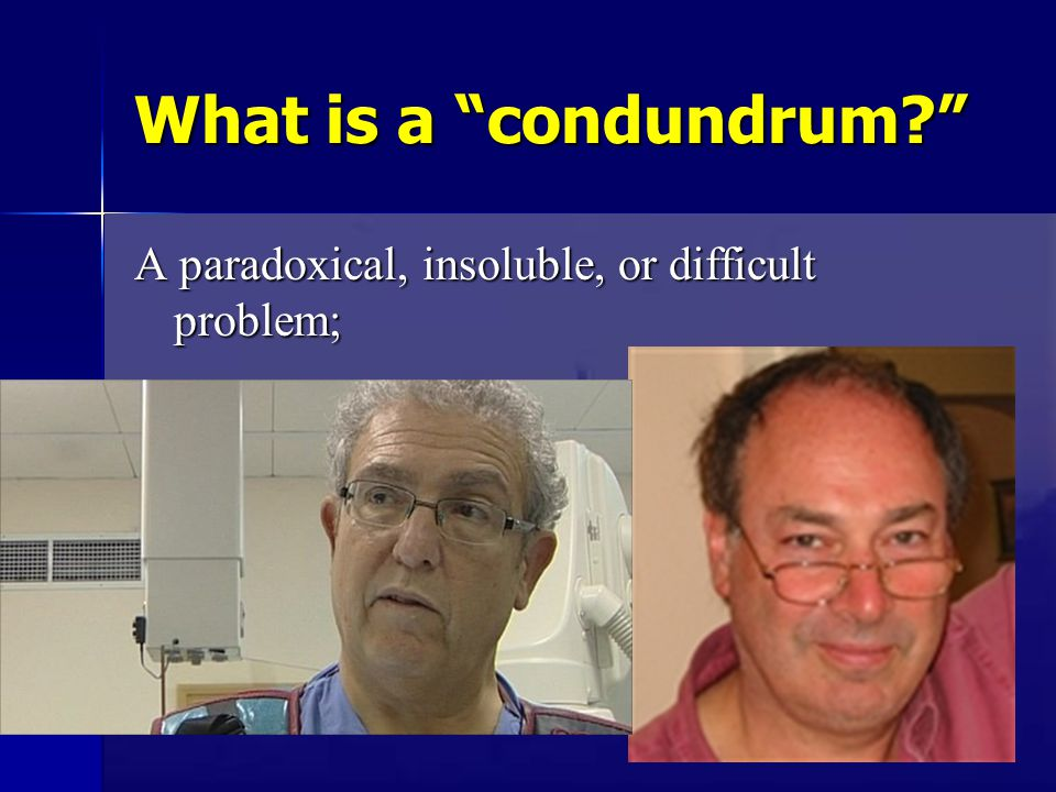 What is a condundrum? A paradoxical, insoluble, or difficult problem;
