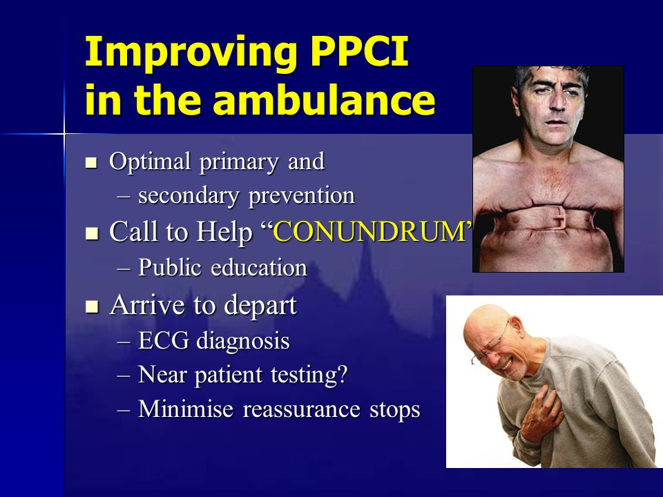 Improving PPCI in the ambulance Optimal primary and Optimal primary and –secondary prevention Call to Help CONUNDRUM Call to Help CONUNDRUM –Public education Arrive to depart Arrive to depart –ECG diagnosis –Near patient testing.