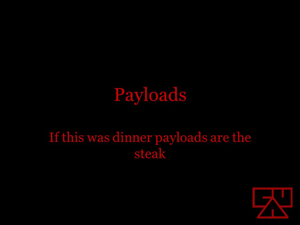 Payloads If this was dinner payloads are the steak
