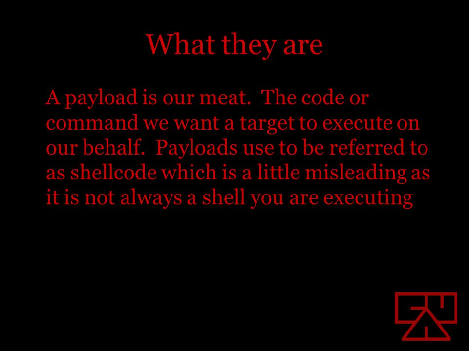 What they are A payload is our meat. The code or command we want a target to execute on our behalf.