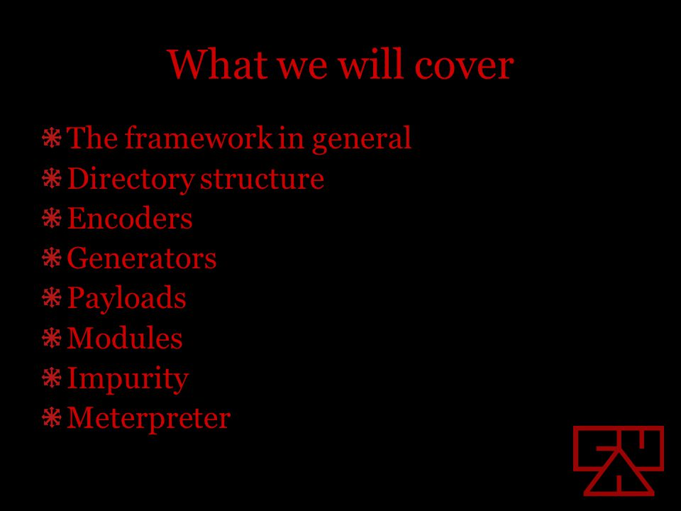 What we will cover The framework in general Directory structure Encoders Generators Payloads Modules Impurity Meterpreter