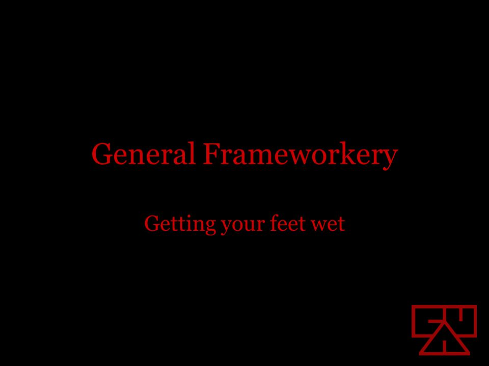 General Frameworkery Getting your feet wet