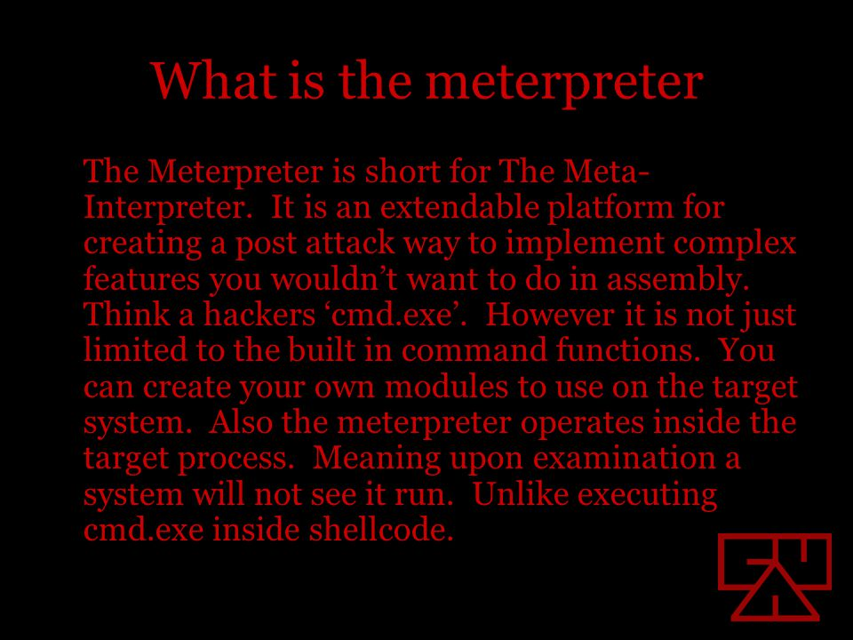 What is the meterpreter The Meterpreter is short for The Meta- Interpreter. It is an extendable platform for creating a post attack way to implement c