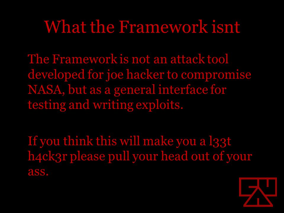 What the Framework isnt The Framework is not an attack tool developed for joe hacker to compromise NASA, but as a general interface for testing and writing exploits.