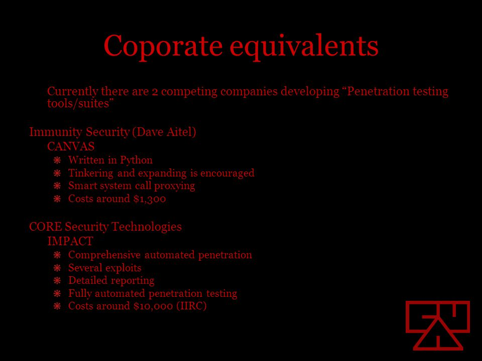 Coporate equivalents Currently there are 2 competing companies developing Penetration testing tools/suites Immunity Security (Dave Aitel) CANVAS Written in Python Tinkering and expanding is encouraged Smart system call proxying Costs around $1,300 CORE Security Technologies IMPACT Comprehensive automated penetration Several exploits Detailed reporting Fully automated penetration testing Costs around $10,000 (IIRC)