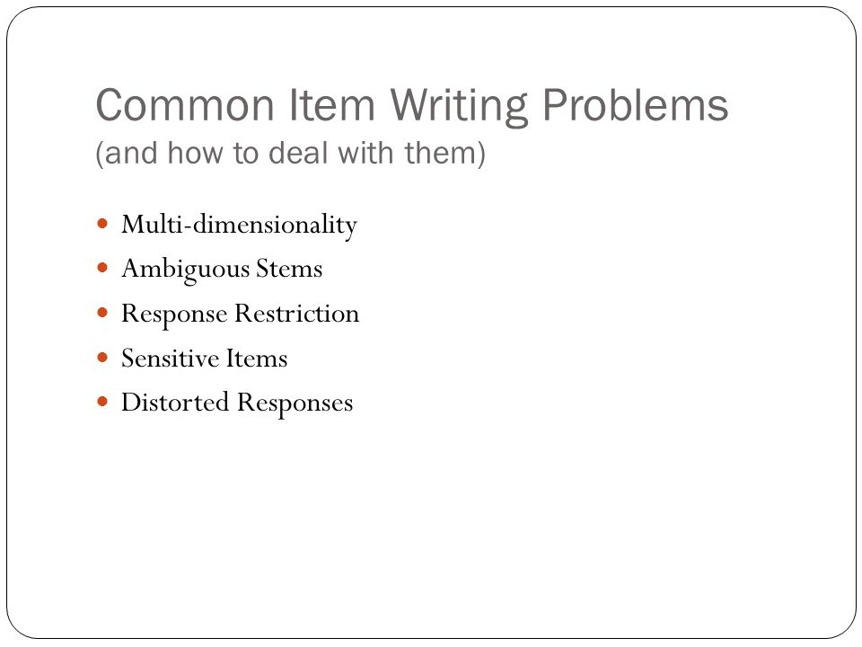Common Item Writing Problems (and how to deal with them) Multi-dimensionality Ambiguous Stems Response Restriction Sensitive Items Distorted Responses