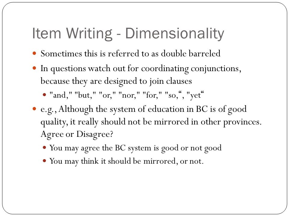 Item Writing - Dimensionality Sometimes this is referred to as double barreled In questions watch out for coordinating conjunctions, because they are designed to join clauses and, but, or, nor, for, so, , yet e.g., Although the system of education in BC is of good quality, it really should not be mirrored in other provinces.