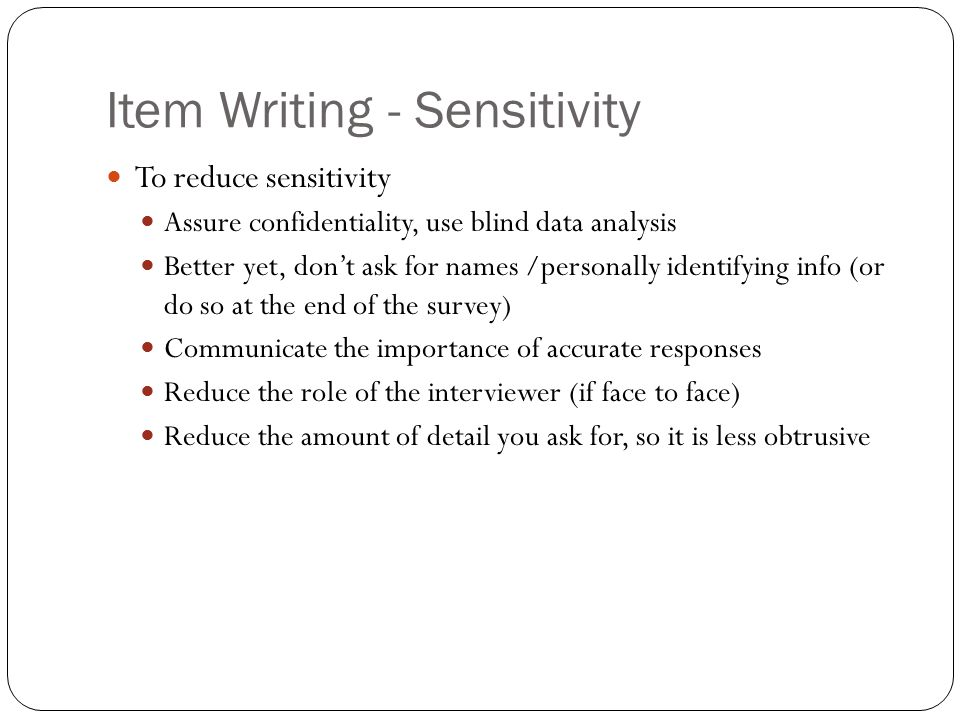 Item Writing - Sensitivity To reduce sensitivity Assure confidentiality, use blind data analysis Better yet, don't ask for names /personally identifying info (or do so at the end of the survey) Communicate the importance of accurate responses Reduce the role of the interviewer (if face to face) Reduce the amount of detail you ask for, so it is less obtrusive